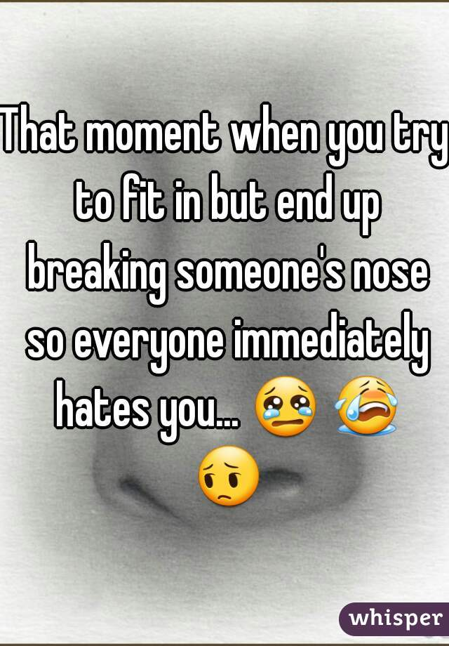 That moment when you try to fit in but end up breaking someone's nose so everyone immediately hates you... 😢 😭 😔