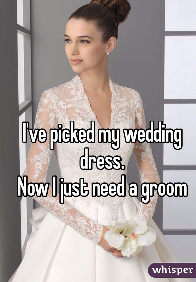 I've picked my wedding dress.  Now I just need a groom