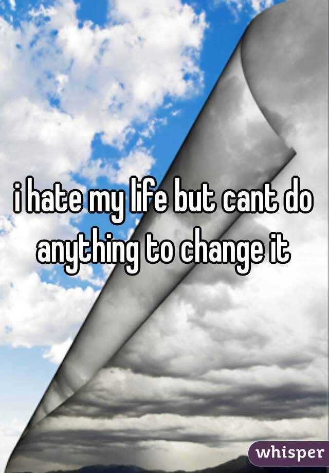 i hate my life but cant do anything to change it