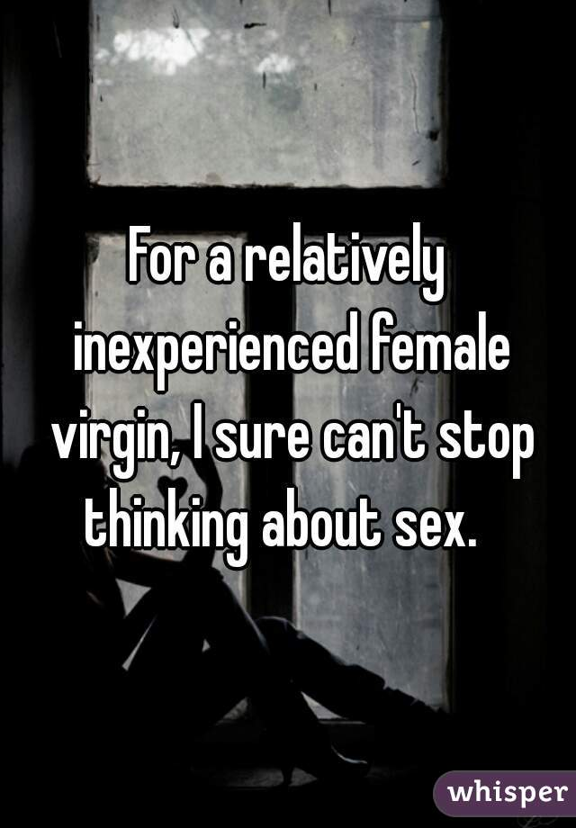 For a relatively inexperienced female virgin, I sure can't stop thinking about sex.