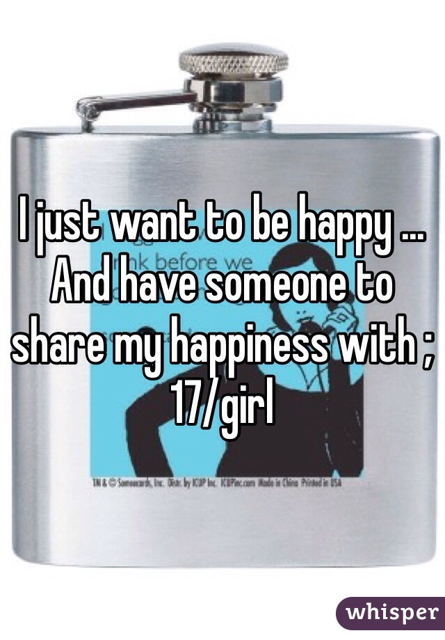 I just want to be happy ... And have someone to share my happiness with ;17/girl