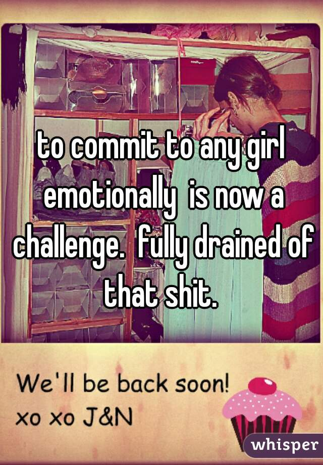to commit to any girl emotionally  is now a challenge.  fully drained of that shit.