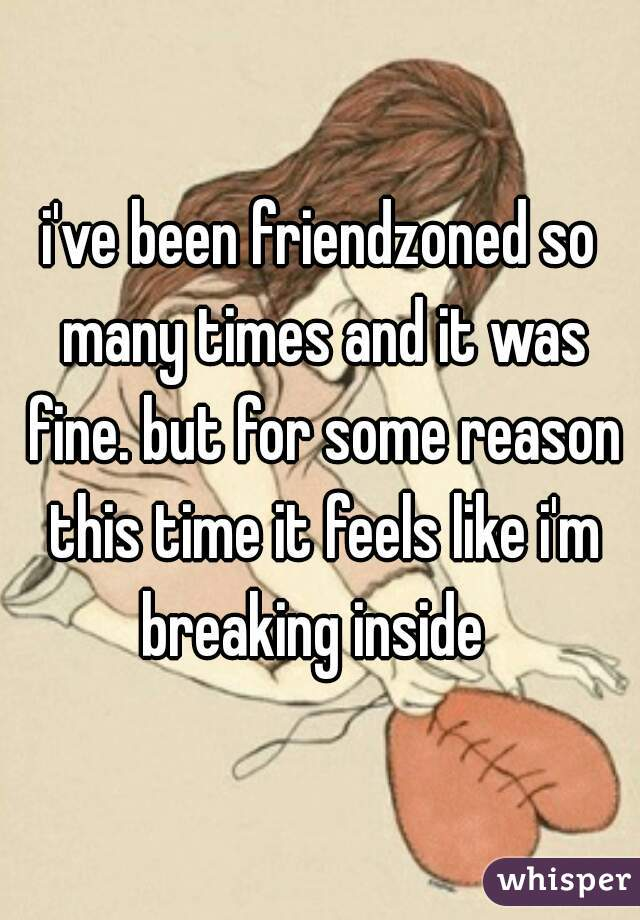 i've been friendzoned so many times and it was fine. but for some reason this time it feels like i'm breaking inside