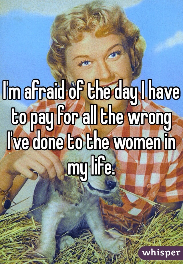 I'm afraid of the day I have to pay for all the wrong I've done to the women in my life.