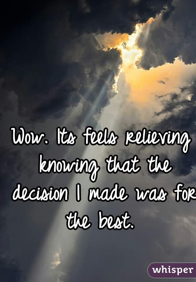 Wow. Its feels relieving knowing that the decision I made was for the best.