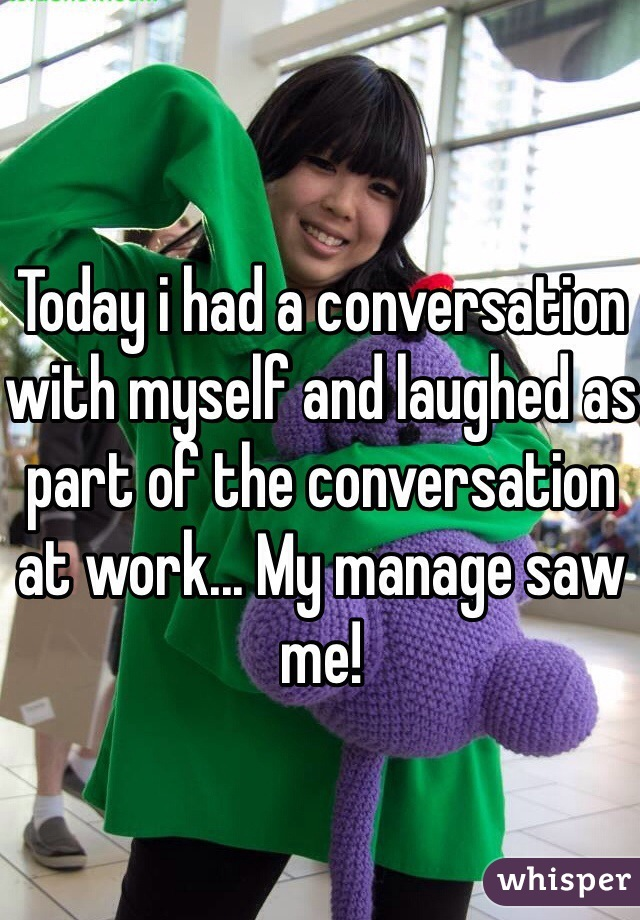 Today i had a conversation with myself and laughed as part of the conversation at work... My manage saw me!