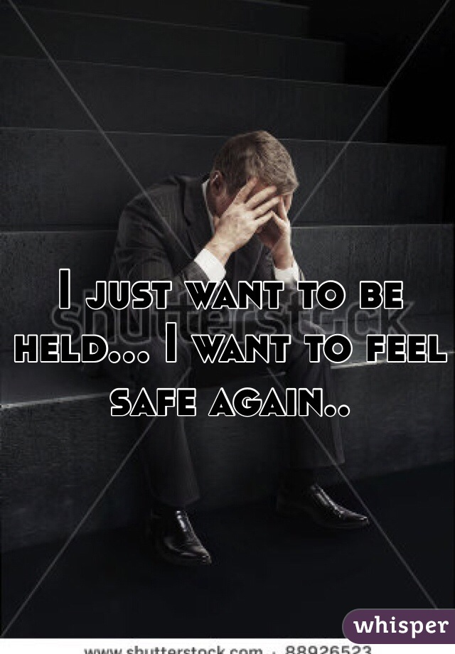 I just want to be held... I want to feel safe again..