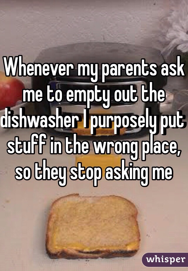 Whenever my parents ask me to empty out the dishwasher I purposely put stuff in the wrong place, so they stop asking me