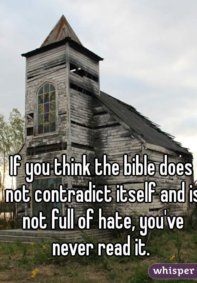 If you think the bible does not contradict itself and is not full of hate, you've never read it.