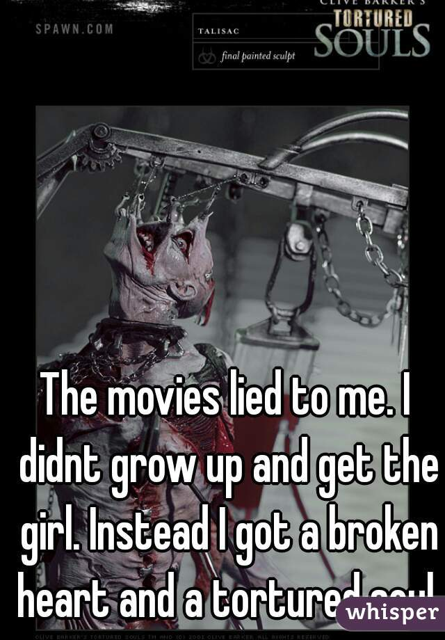 The movies lied to me. I didnt grow up and get the girl. Instead I got a broken heart and a tortured soul.