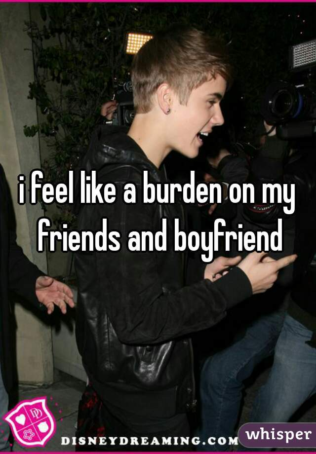 i feel like a burden on my friends and boyfriend