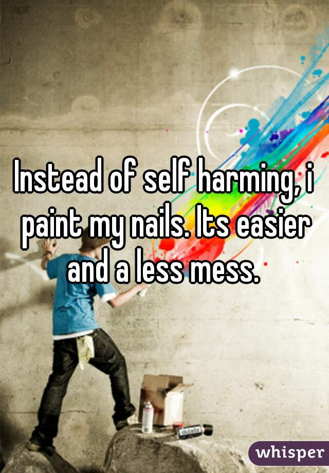 Instead of self harming, i paint my nails. Its easier and a less mess.