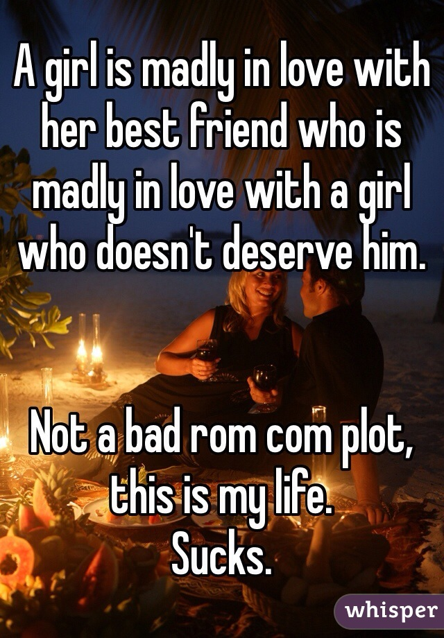 A girl is madly in love with her best friend who is madly in love with a girl who doesn't deserve him.    Not a bad rom com plot, this is my life.  Sucks.
