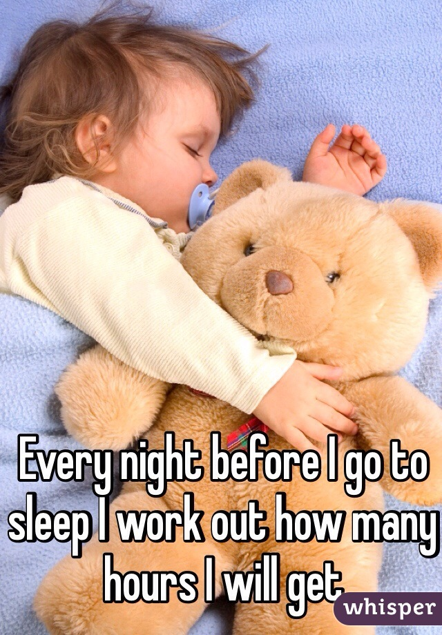 Every night before I go to sleep I work out how many hours I will get
