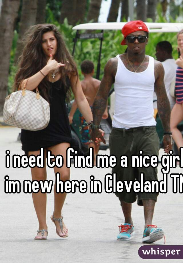 i need to find me a nice girl im new here in Cleveland TN