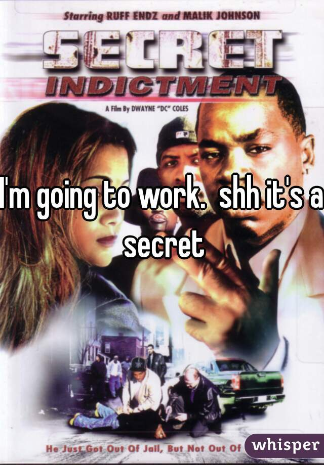 I'm going to work.  shh it's a secret