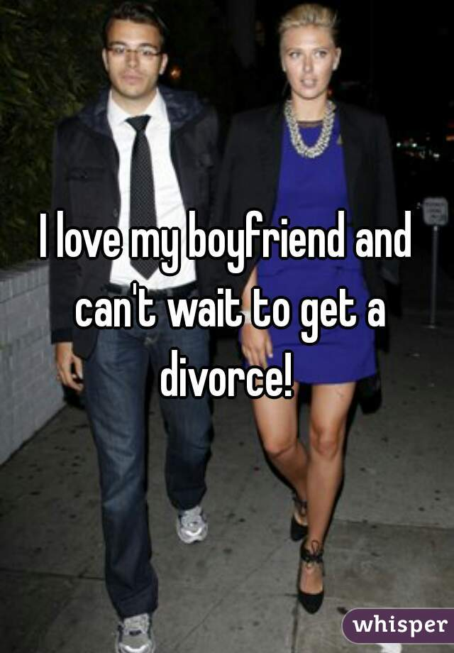 I love my boyfriend and can't wait to get a divorce!