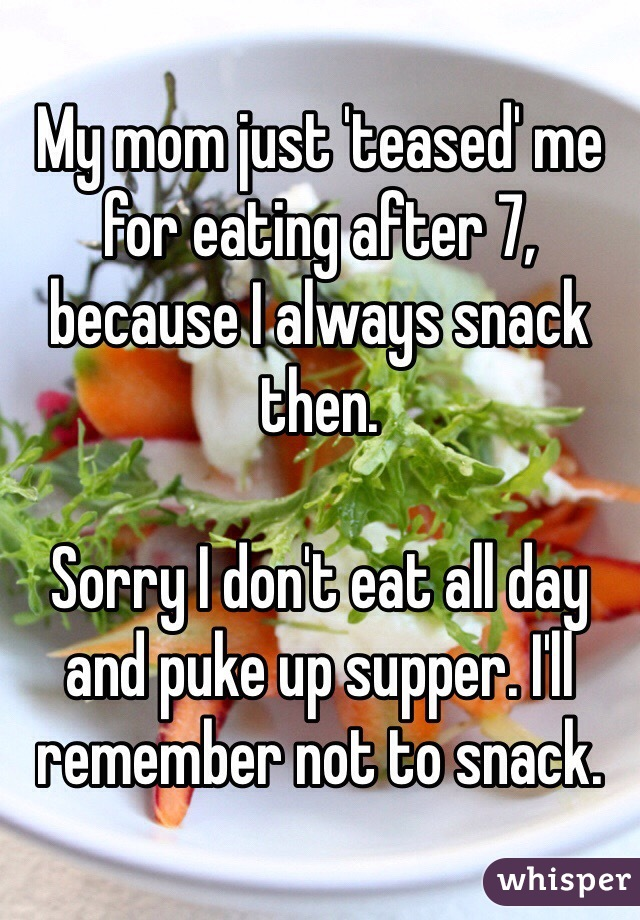 My mom just 'teased' me for eating after 7, because I always snack then.   Sorry I don't eat all day and puke up supper. I'll remember not to snack.