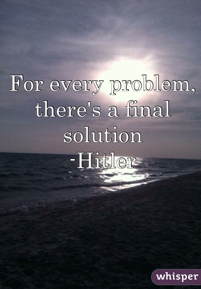 For every problem, there's a final solution -Hitler