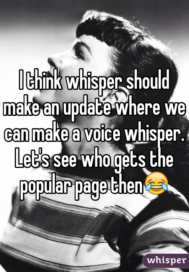 I think whisper should make an update where we can make a voice whisper. Let's see who gets the popular page then😂