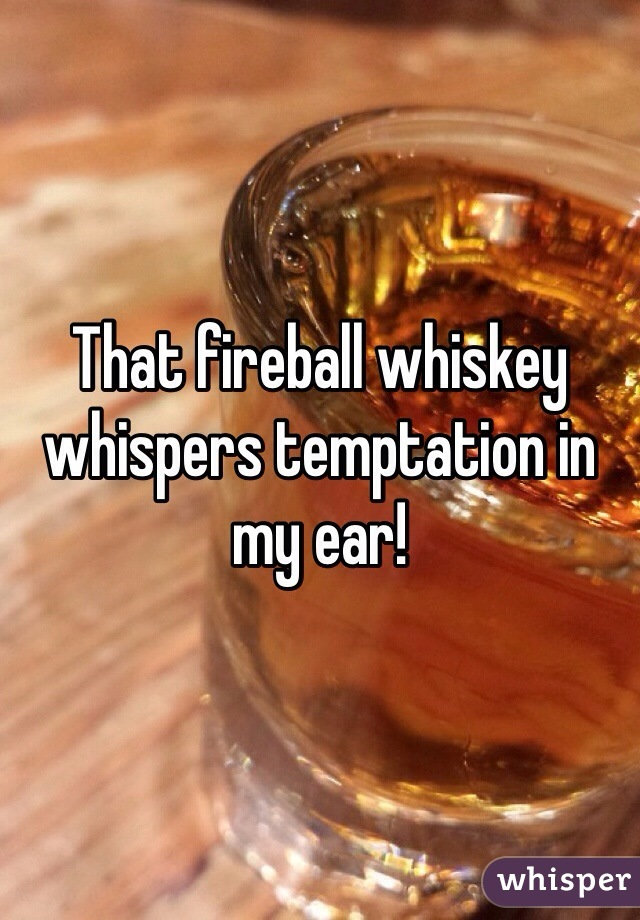 That fireball whiskey whispers temptation in my ear!