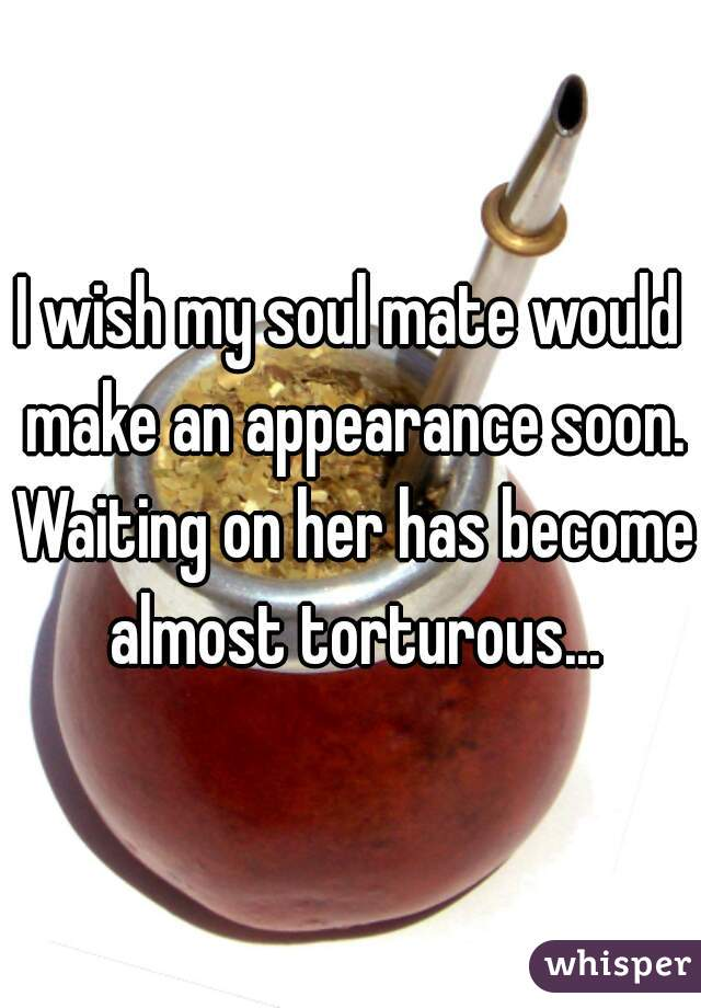 I wish my soul mate would make an appearance soon. Waiting on her has become almost torturous...