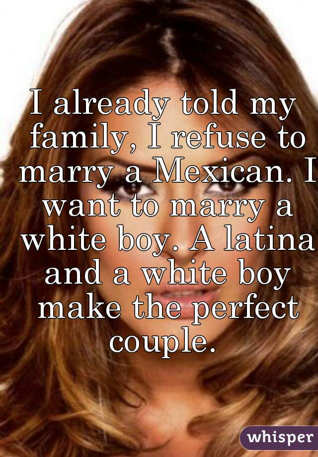 I already told my family, I refuse to marry a Mexican. I want to marry a white boy. A latina and a white boy make the perfect couple.