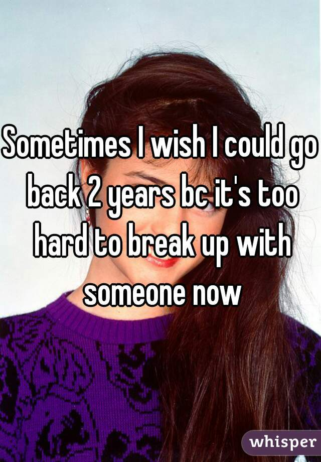 Sometimes I wish I could go back 2 years bc it's too hard to break up with someone now
