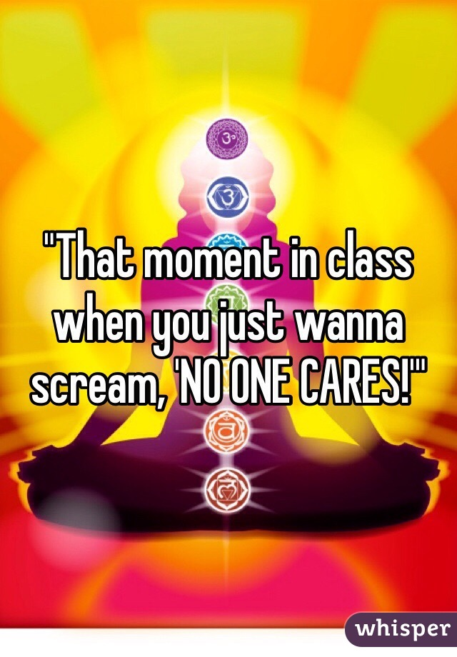 """That moment in class when you just wanna scream, 'NO ONE CARES!'"""