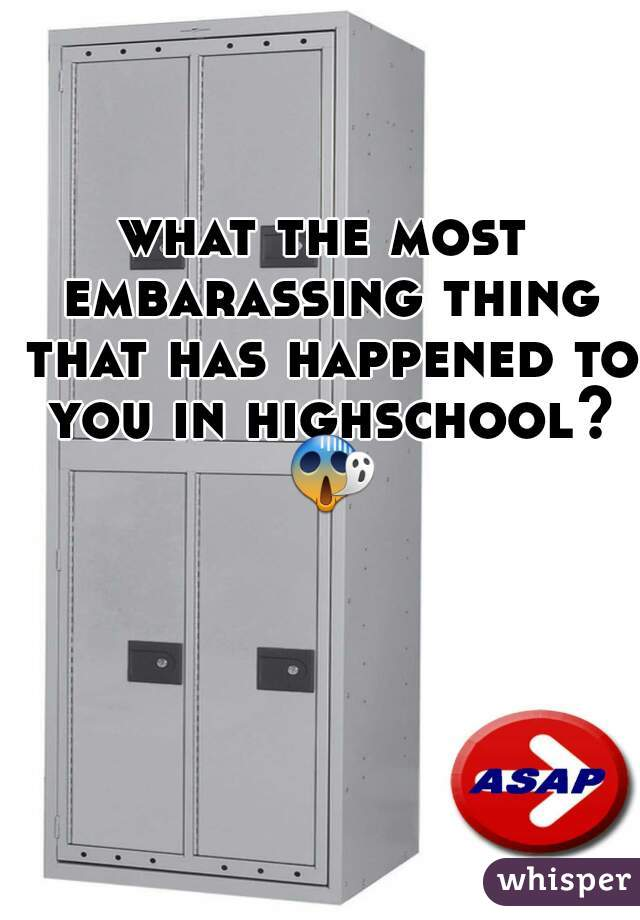 what the most embarassing thing that has happened to you in highschool? 😱