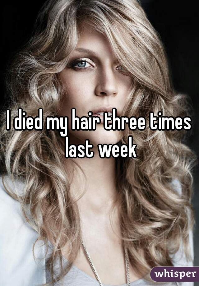 I died my hair three times last week