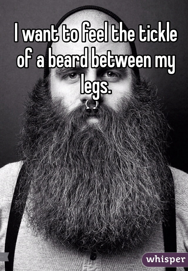 I want to feel the tickle of a beard between my legs.