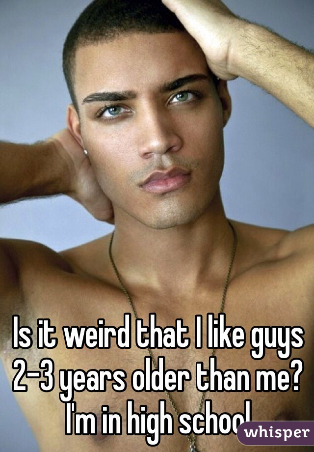 Is it weird that I like guys 2-3 years older than me? I'm in high school