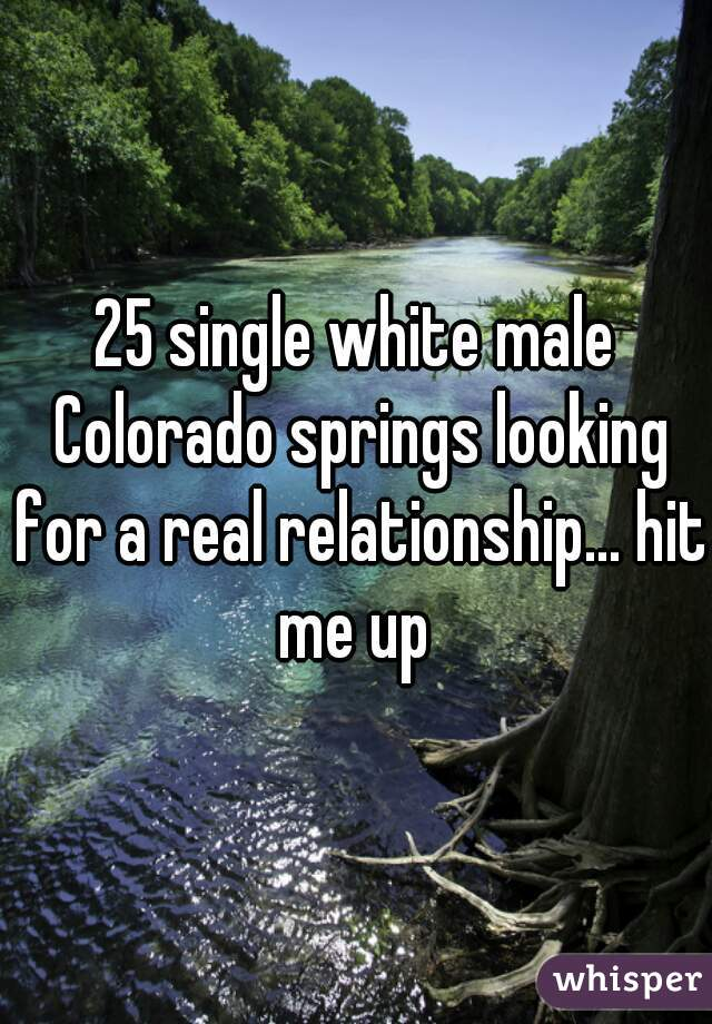 25 single white male Colorado springs looking for a real relationship... hit me up