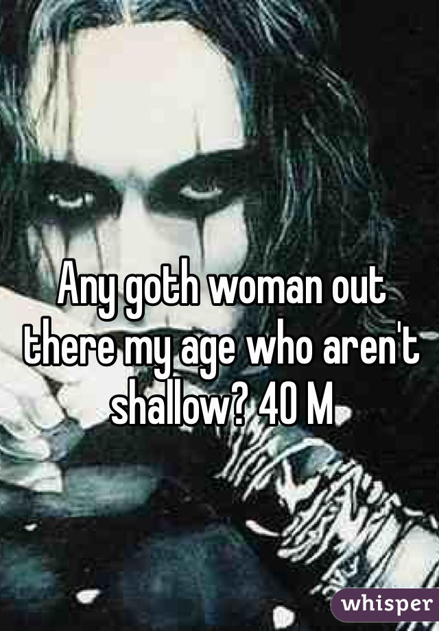 Any goth woman out there my age who aren't shallow? 40 M