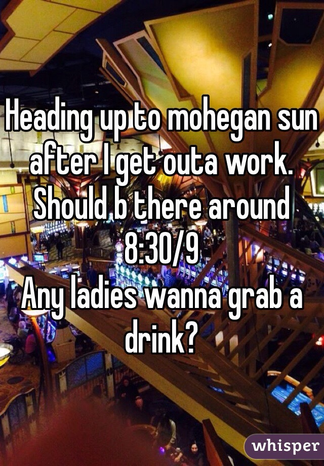 Heading up to mohegan sun after I get outa work. Should b there around 8:30/9 Any ladies wanna grab a drink?