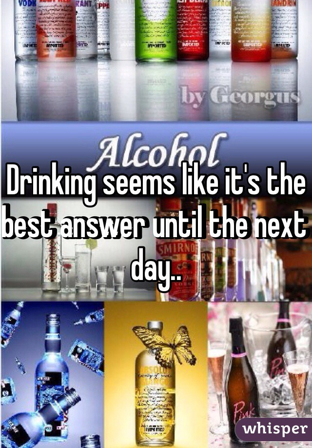 Drinking seems like it's the best answer until the next day..
