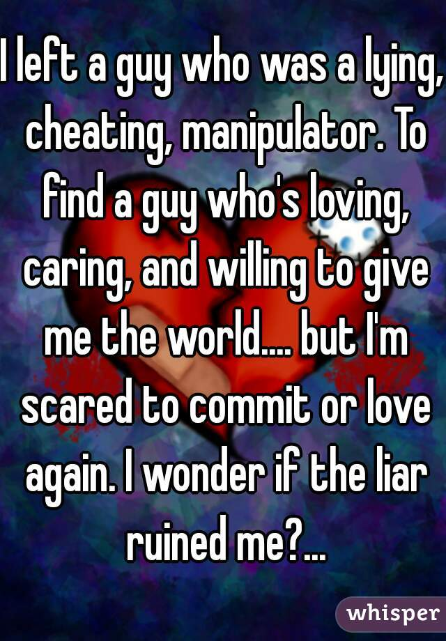 I left a guy who was a lying, cheating, manipulator. To find a guy who's loving, caring, and willing to give me the world.... but I'm scared to commit or love again. I wonder if the liar ruined me?...