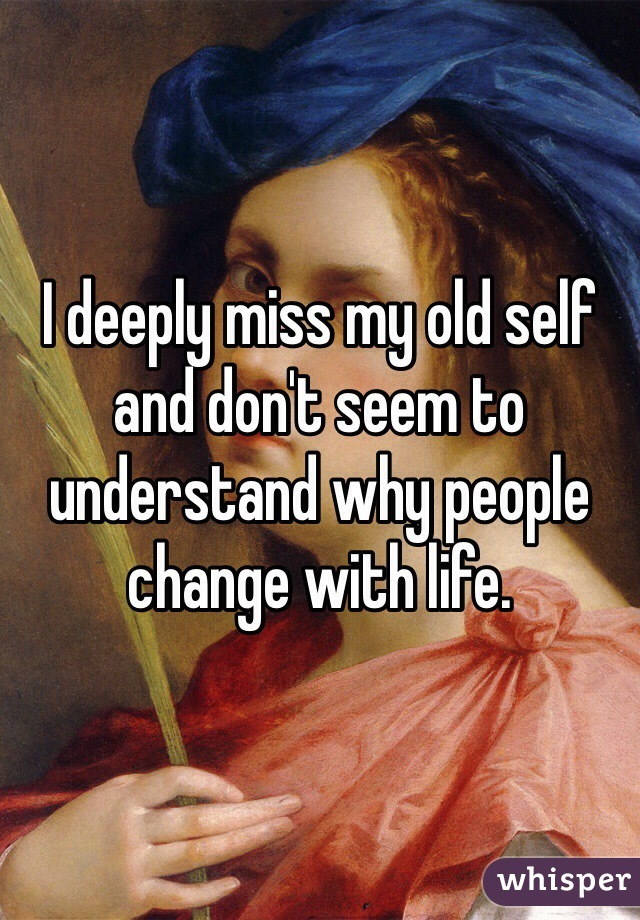 I deeply miss my old self and don't seem to understand why people change with life.
