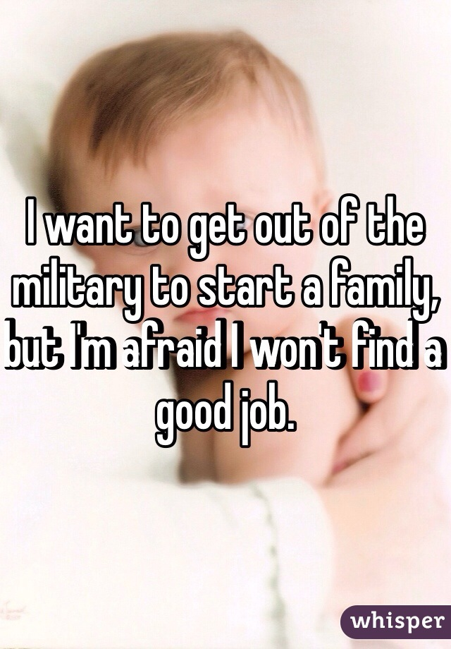 I want to get out of the military to start a family, but I'm afraid I won't find a good job.