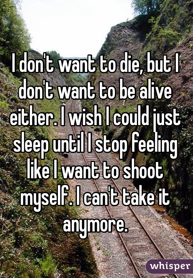 I don't want to die, but I don't want to be alive either. I wish I could just sleep until I stop feeling like I want to shoot myself. I can't take it anymore.