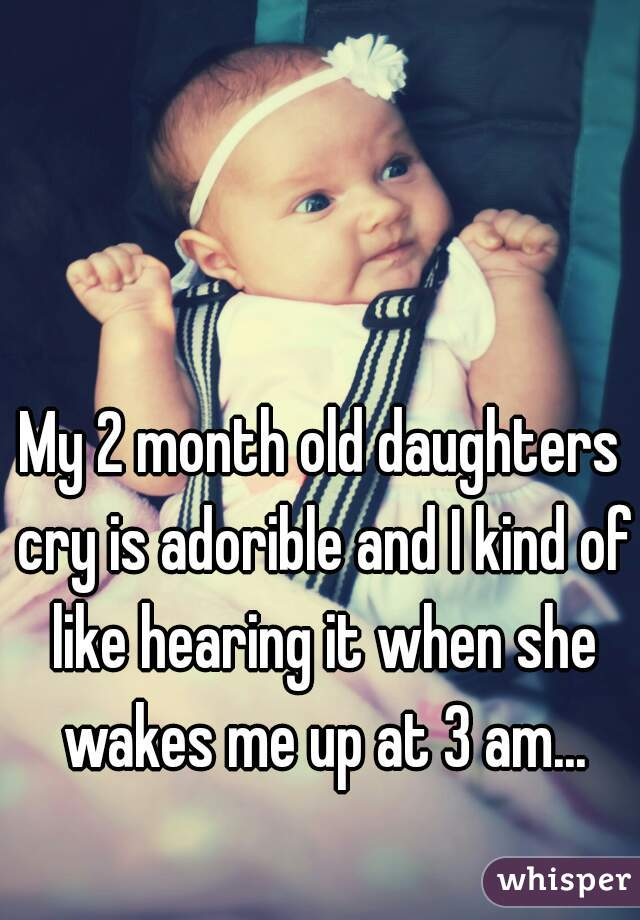 My 2 month old daughters cry is adorible and I kind of like hearing it when she wakes me up at 3 am...