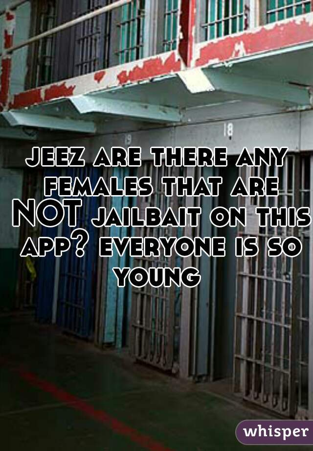 jeez are there any females that are NOT jailbait on this app? everyone is so young