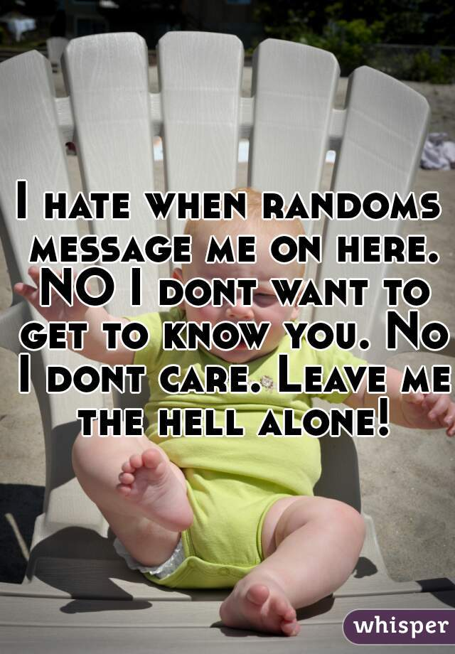 I hate when randoms message me on here. NO I dont want to get to know you. No I dont care. Leave me the hell alone!