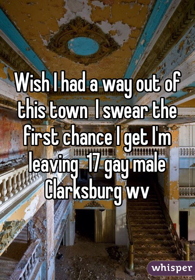 Wish I had a way out of this town  I swear the first chance I get I'm leaving  17 gay male  Clarksburg wv