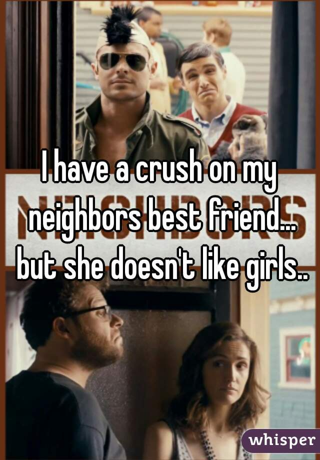I have a crush on my neighbors best friend... but she doesn't like girls..