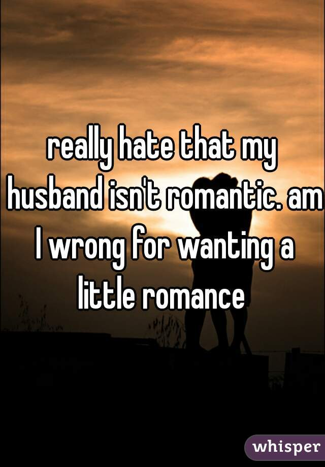 really hate that my husband isn't romantic. am I wrong for wanting a little romance