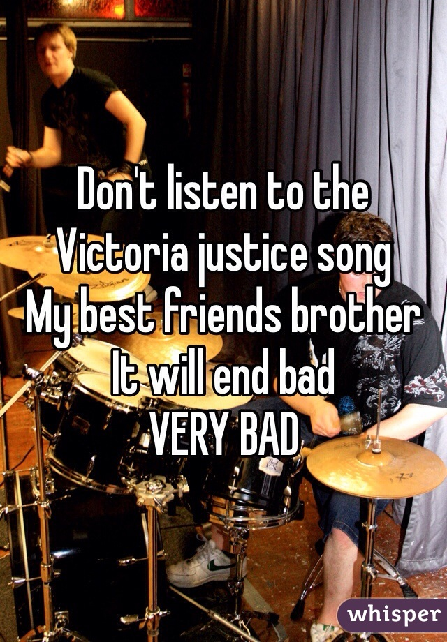 Don't listen to the Victoria justice song  My best friends brother It will end bad  VERY BAD