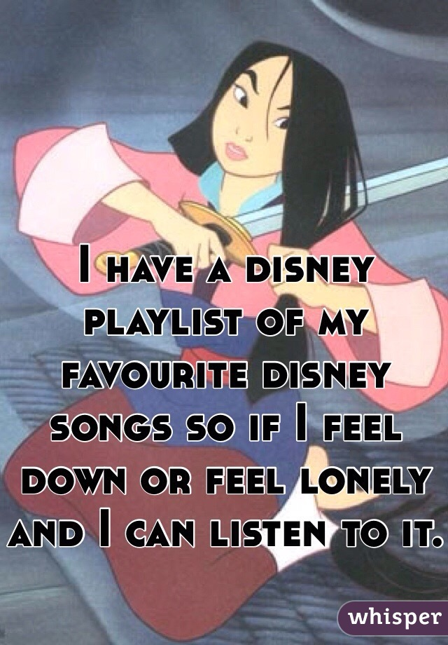 I have a disney playlist of my favourite disney songs so if I feel down or feel lonely and I can listen to it.