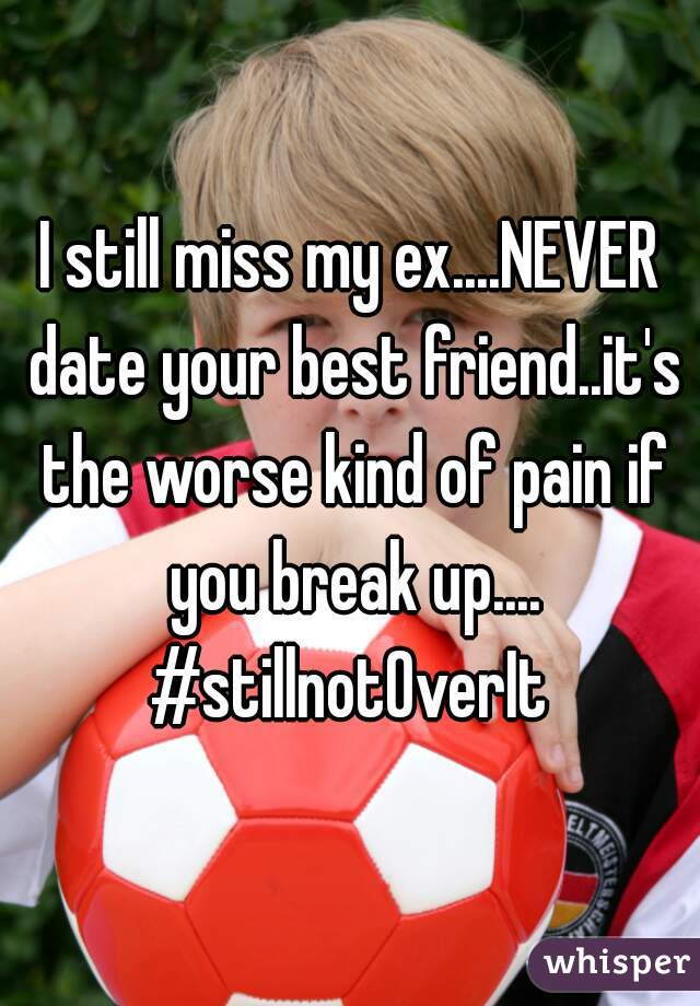 I still miss my ex....NEVER date your best friend..it's the worse kind of pain if you break up.... #stillnotOverIt